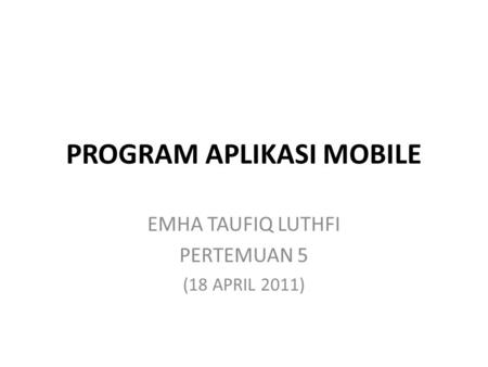 PROGRAM APLIKASI MOBILE EMHA TAUFIQ LUTHFI PERTEMUAN 5 (18 APRIL 2011)