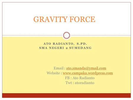 ATO RADIANTO, S.PD. SMA NEGERI 2 SUMEDANG GRAVITY FORCE   Website :