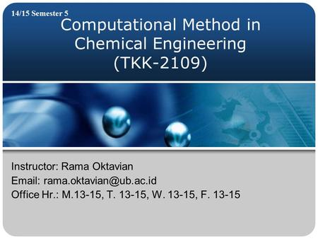 Computational Method in Chemical Engineering (TKK-2109) 14/15 Semester 5 Instructor: Rama Oktavian   Office Hr.: M.13-15, T.