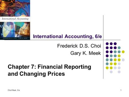 Choi/Meek, 6/e1 International Accounting, 6/e Frederick D.S. Choi Gary K. Meek Chapter 7: Financial Reporting and Changing Prices.