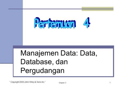 "Chapter 3 Manajemen Data: Data, Database, dan Pergudangan 1 "" Copyright 2005 John Wiley & Sons Inc."""