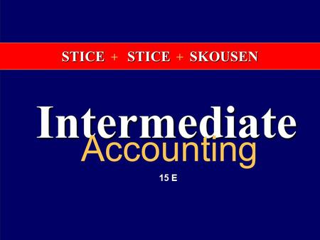 INTERMEDIATE ACCOUNTING 15th EDITION K. Fred Skousen Earl K. Stice James D. Stice STICE STICE SKOUSEN STICE + STICE + SKOUSEN Intermediate Accounting 15.