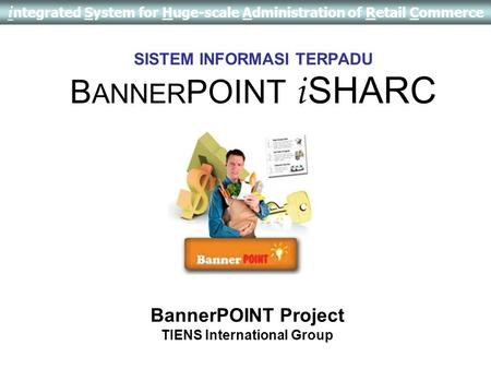 i ntegrated System for Huge-scale Administration of Retail Commerce SISTEM INFORMASI TERPADU B ANNER POINT i SHARC BannerPOINT Project TIENS International.