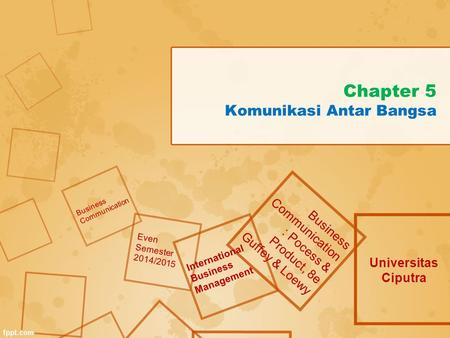 Chapter 5 Komunikasi Antar Bangsa Universitas Ciputra Business Communication : Pocess & Product, 8e Guffey & Loewy Business Communication Even Semester.