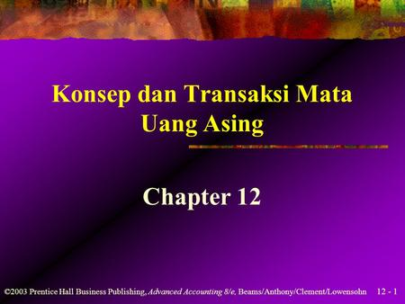 12 - 1 ©2003 Prentice Hall Business Publishing, Advanced Accounting 8/e, Beams/Anthony/Clement/Lowensohn Konsep dan Transaksi Mata Uang Asing Chapter 12.