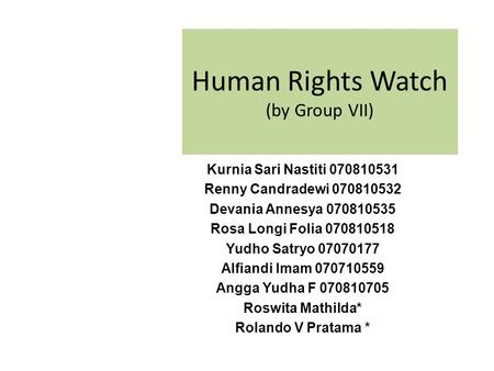 Human Rights Watch (by Group VII) Kurnia Sari Nastiti 070810531 Renny Candradewi 070810532 Devania Annesya 070810535 Rosa Longi Folia 070810518 Yudho Satryo.