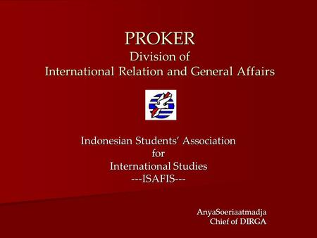 PROKER Division of International Relation and General Affairs Indonesian Students' Association for International Studies ---ISAFIS---AnyaSoeriaatmadja.