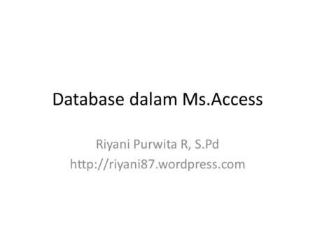 Database dalam Ms.Access Riyani Purwita R, S.Pd