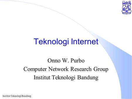 Institut Teknologi Bandung Teknologi Internet Onno W. Purbo Computer Network Research Group Institut Teknologi Bandung.