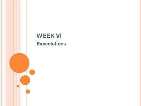WEEK VI Expectations. W EEK VI Expectation and uncertainty Expectation is what is considered the most likely to happen in the condition of uncertainty.