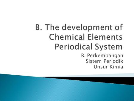 B. Perkembangan Sistem Periodik Unsur Kimia.  The student can explain Lavoisier elements classification.  The student can explain Dobereiner elements.