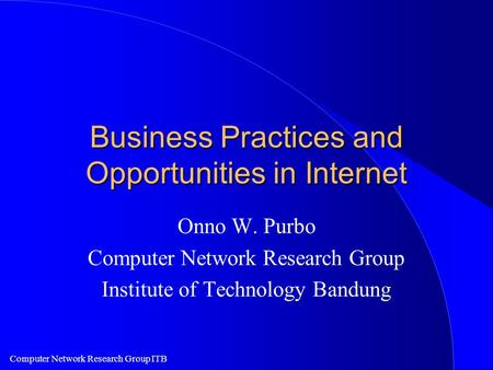 Computer Network Research Group ITB Business Practices and Opportunities in Internet Onno W. Purbo Computer Network Research Group Institute of Technology.