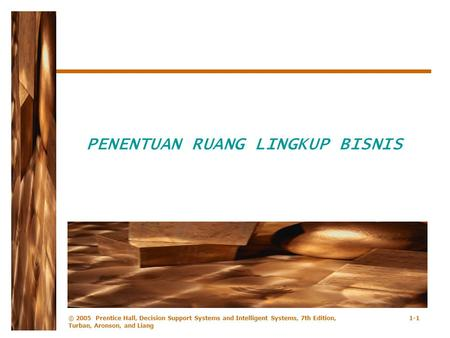 © 2005 Prentice Hall, Decision Support Systems and Intelligent Systems, 7th Edition, Turban, Aronson, and Liang 1-1 PENENTUAN RUANG LINGKUP BISNIS.