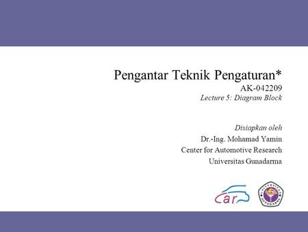 Pengantar Teknik Pengaturan* AK-042209 Lecture 5: Diagram Block Disiapkan oleh Dr.-Ing. Mohamad Yamin Center for Automotive Research Universitas Gunadarma.
