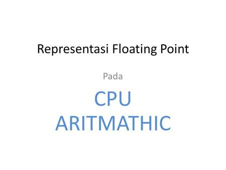 Representasi Floating Point Pada CPU ARITMATHIC. Representasi Floating Point Penulisan Notasi Ilmiah Contoh ; pada bil. Desimal 976.000.000.000.000 ditulis.