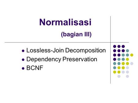 Normalisasi (bagian III) Lossless-Join Decomposition Dependency Preservation BCNF.