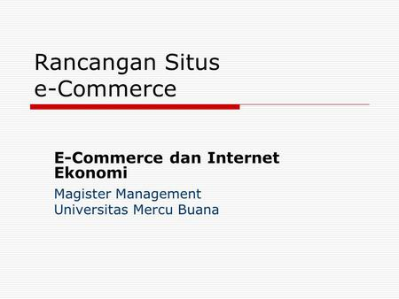 Rancangan Situs e-Commerce E-Commerce dan Internet Ekonomi Magister Management Universitas Mercu Buana.