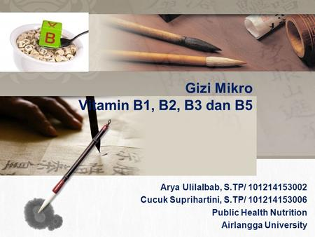 L/O/G/O Gizi Mikro Vitamin B1, B2, B3 dan B5 Arya Ulilalbab, S.TP/ 101214153002 Cucuk Suprihartini, S.TP/ 101214153006 Public Health Nutrition Airlangga.