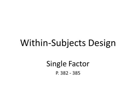 Within-Subjects Design Single Factor P. 382 - 385.