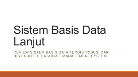 Sistem Basis Data Lanjut REVIEW SISTEM BASIS DATA TERDISTRIBUSI DAN DISTRIBUTED DATABASE MANAGEMENT SYSTEM.