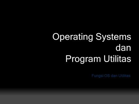 Operating Systems dan Program Utilitas Fungsi OS dan Utilitas.