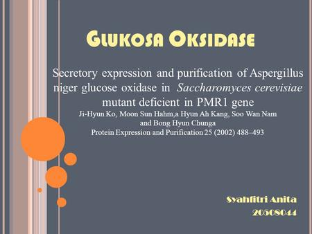 G LUKOSA O KSIDASE Syahfitri Anita 20508044 Secretory expression and purification of Aspergillus niger glucose oxidase in Saccharomyces cerevisiae mutant.