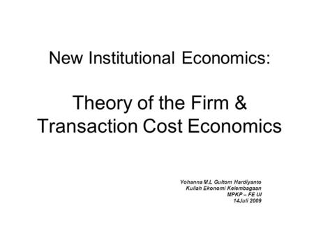 New Institutional Economics: Theory of the Firm & Transaction Cost Economics Yohanna M.L Gultom Hardiyanto Kuliah Ekonomi Kelembagaan MPKP – FE UI 14Juli.