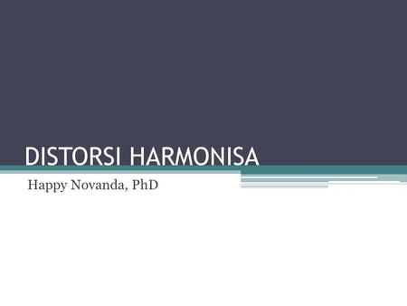 DISTORSI HARMONISA Happy Novanda, PhD.