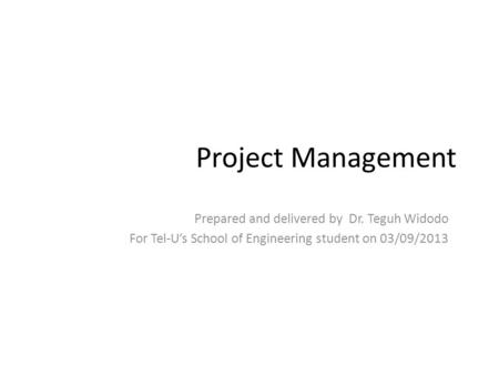 Project Management Prepared and delivered by Dr. Teguh Widodo