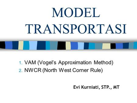 MODEL TRANSPORTASI 1. VAM (Vogel's Approximation Method) 2. NWCR (North West Corner Rule) Evi Kurniati, STP., MT.
