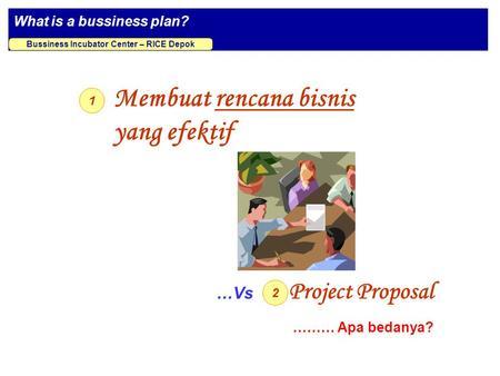 What is a bussiness plan? Bussiness Incubator Center – RICE Depok Membuat rencana bisnis yang efektif 1 2 Project Proposal …Vs ……… Apa bedanya?