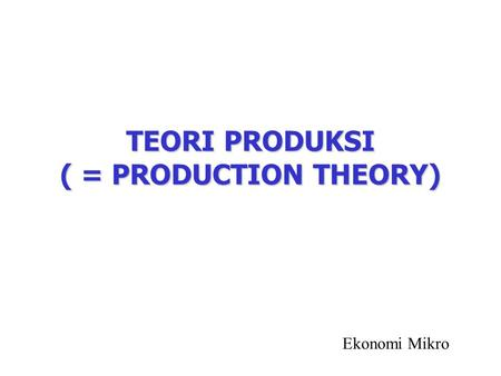 TEORI PRODUKSI ( = PRODUCTION THEORY) Ekonomi Mikro.