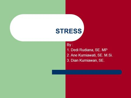 STRESS By : 1. Dedi Rudiana, SE. MP 2. Ane Kurniawati, SE. M.Si.
