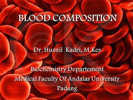 BLOOD COMPOSITION Dr. Husnil Kadri, M.Kes Biochemistry Departement Medical Faculty Of Andalas University Padang.