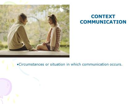 CONTEXT COMMUNICATION Circumstances or situation in which communication occurs.