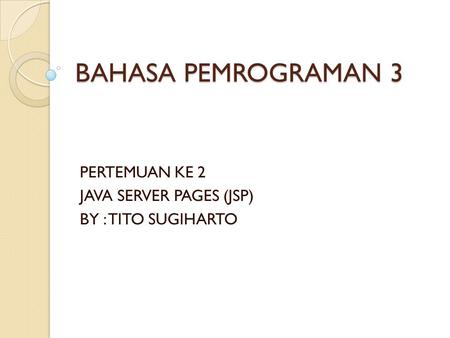 BAHASA PEMROGRAMAN 3 PERTEMUAN KE 2 JAVA SERVER PAGES (JSP) BY : TITO SUGIHARTO.