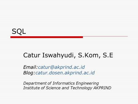 SQL Catur Iswahyudi, S.Kom, S.E Blog:catur.dosen.akprind.ac.id Department of Informatics Engineering Institute of Science and.