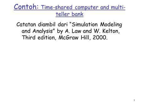 "1 Contoh: Time-shared computer and multi- teller bank Catatan diambil dari ""Simulation Modeling and Analysis"" by A. Law and W. Kelton, Third edition, McGraw."