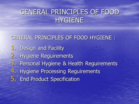 GENERAL PRINCIPLES OF FOOD HYGIENE GENERAL PRINCIPLES OF FOOD HYGIENE : 1. Design and Facility 2. Hygiene Reguirements 3. Personal Hygiene & Health Reguirements.