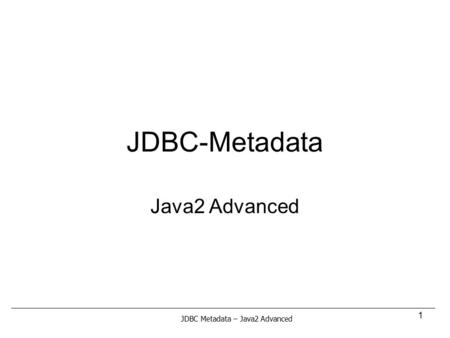 JDBC-Metadata Java2 Advanced JDBC Metadata – Java2 Advanced.