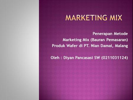 Penerapan Metode Marketing Mix (Bauran Pemasaran) Produk Wafer di PT. Nian Damai, Malang Oleh : Diyan Pancasasi SW (0211031124)