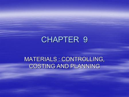 CHAPTER 9 MATERIALS : CONTROLLING, COSTING AND PLANNING.