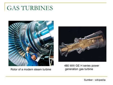 GAS TURBINES 480 MW GE H series power generation gas turbine Rotor of a modern steam turbine Sumber : wikipedia.