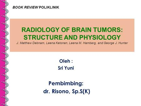 RADIOLOGY OF BRAIN TUMORS: STRUCTURE AND PHYSIOLOGY J. Matthew Debnam, Leena Ketonen, Leena M. Hamberg, and George J. Hunter Oleh : Sri Yuni Pembimbing: