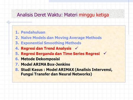 Analisis Deret Waktu: Materi minggu ketiga 1. Pendahuluan 2. Naïve Models dan Moving Average Methods 3. Exponential Smoothing Methods 4. Regresi dan Trend.