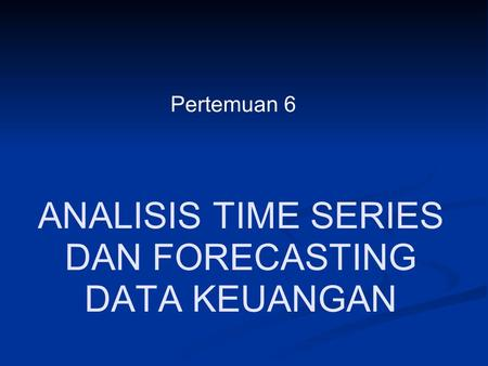 ANALISIS TIME SERIES DAN FORECASTING DATA KEUANGAN Pertemuan 6.