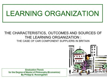 THE CHARACTERISTICS, OUTCOMES AND SOURCES OF THE LEARNING ORGANIZATION : THE CASE OF CAR COMPONENT SUPPLIERS IN BRITAIN LEARNING ORGANIZATION Graduation.