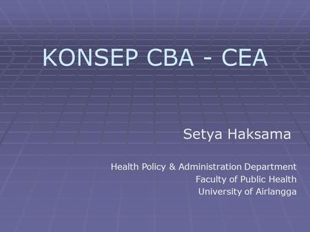 KONSEP CBA - CEA Setya Haksama Health Policy & Administration Department Faculty of Public Health University of Airlangga.