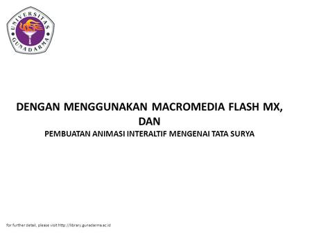DENGAN MENGGUNAKAN MACROMEDIA FLASH MX, DAN PEMBUATAN ANIMASI INTERALTIF MENGENAI TATA SURYA for further detail, please visit http://library.gunadarma.ac.id.
