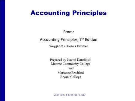 John Wiley & Sons, Inc. © 2005 Accounting Principles From: Accounting Principles, 7 th Edition Weygandt Kieso Kimmel Prepared by Naomi Karolinski Monroe.